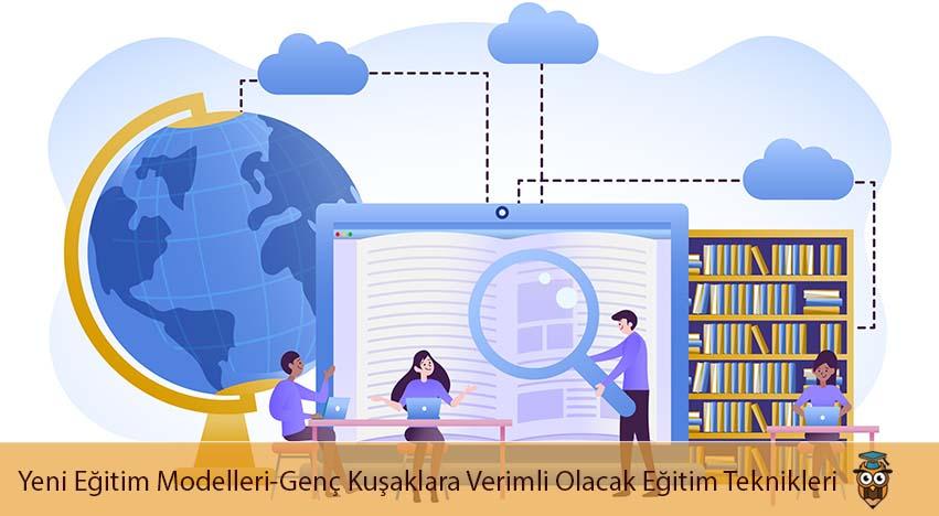 Yeni Eğitim Modelleri-Genç Kuşaklara Verimli Olacak Eğitim Teknikleri-Yeni Teknolojiler