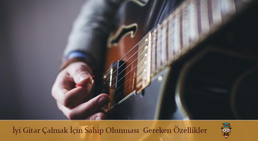İyi Gitar Çalmak İçin Sahip Olunması Gereken Özellikler